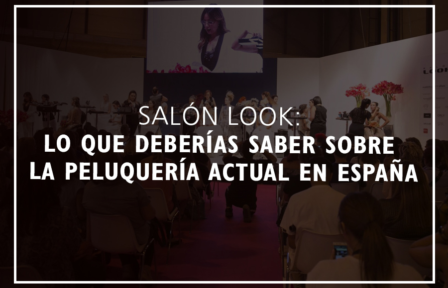 SALÓN LOOK: CONCLUSIONES SOBRE LA PELUQUERÍA ACTUAL EN ESPAÑA